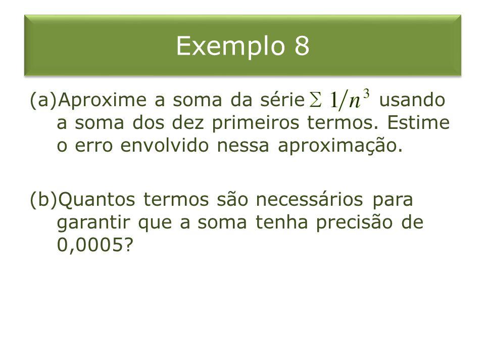 Exemplo 8 Aproxime a soma da série usando a soma dos dez primeiros termos. Estime o erro envolvido nessa aproximação.