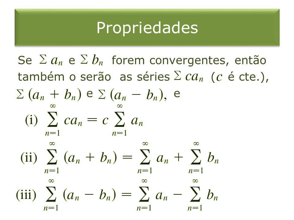 Propriedades Se e forem convergentes, então também o serão as séries ( é cte.), e e