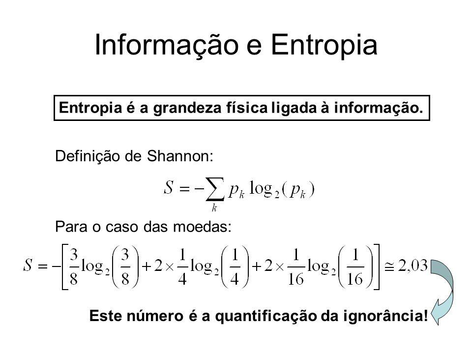 Informação e Entropia Entropia é a grandeza física ligada à informação. Definição de Shannon: Para o caso das moedas: