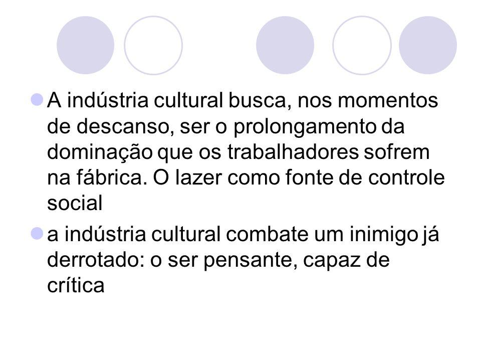 A indústria cultural busca, nos momentos de descanso, ser o prolongamento da dominação que os trabalhadores sofrem na fábrica. O lazer como fonte de controle social