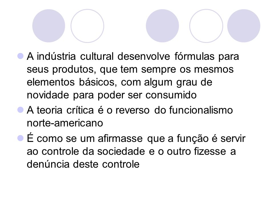 A indústria cultural desenvolve fórmulas para seus produtos, que tem sempre os mesmos elementos básicos, com algum grau de novidade para poder ser consumido