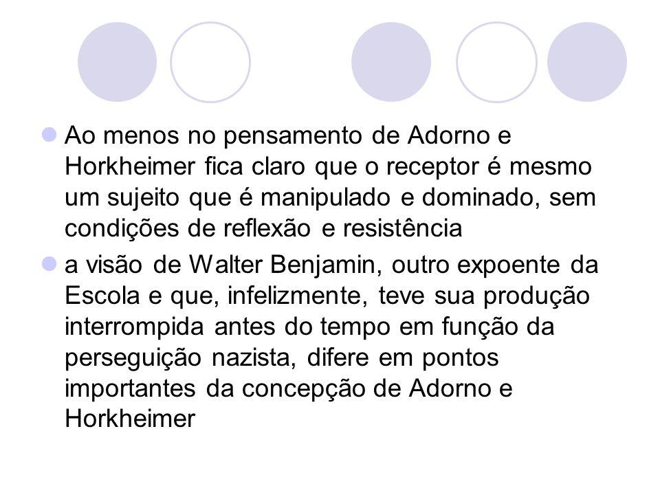 Ao menos no pensamento de Adorno e Horkheimer fica claro que o receptor é mesmo um sujeito que é manipulado e dominado, sem condições de reflexão e resistência