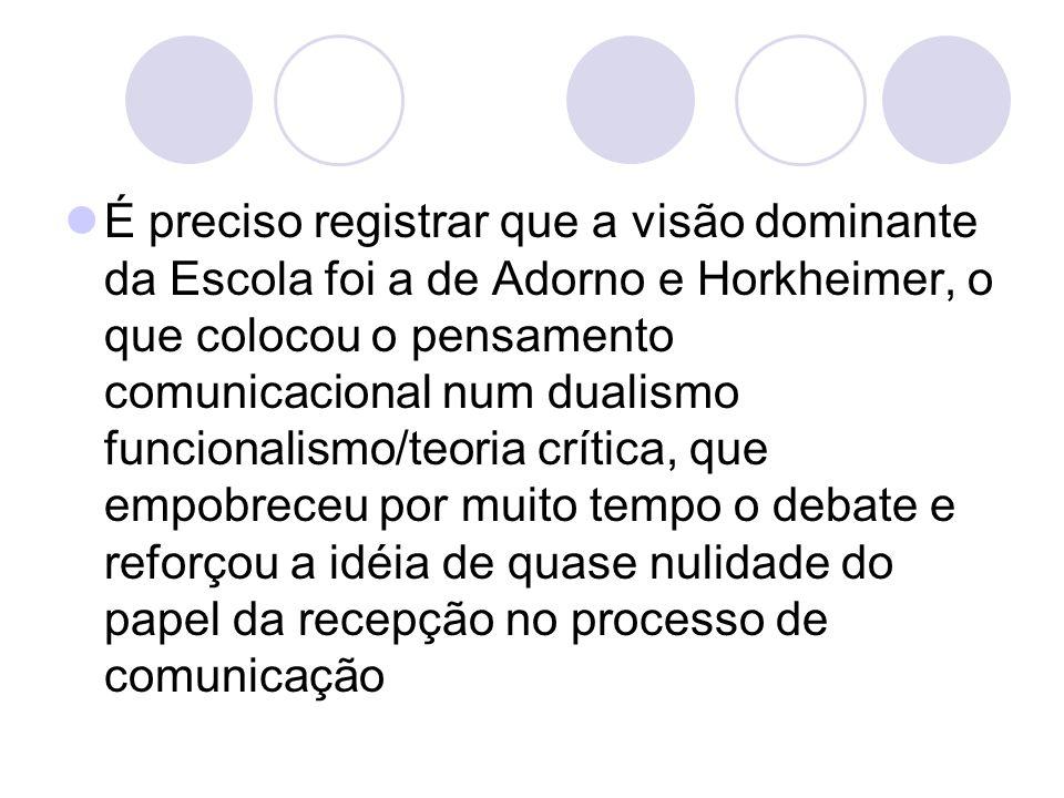 É preciso registrar que a visão dominante da Escola foi a de Adorno e Horkheimer, o que colocou o pensamento comunicacional num dualismo funcionalismo/teoria crítica, que empobreceu por muito tempo o debate e reforçou a idéia de quase nulidade do papel da recepção no processo de comunicação