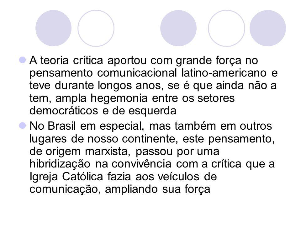 A teoria crítica aportou com grande força no pensamento comunicacional latino-americano e teve durante longos anos, se é que ainda não a tem, ampla hegemonia entre os setores democráticos e de esquerda