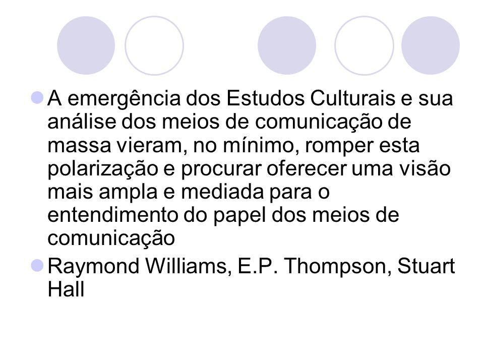 A emergência dos Estudos Culturais e sua análise dos meios de comunicação de massa vieram, no mínimo, romper esta polarização e procurar oferecer uma visão mais ampla e mediada para o entendimento do papel dos meios de comunicação