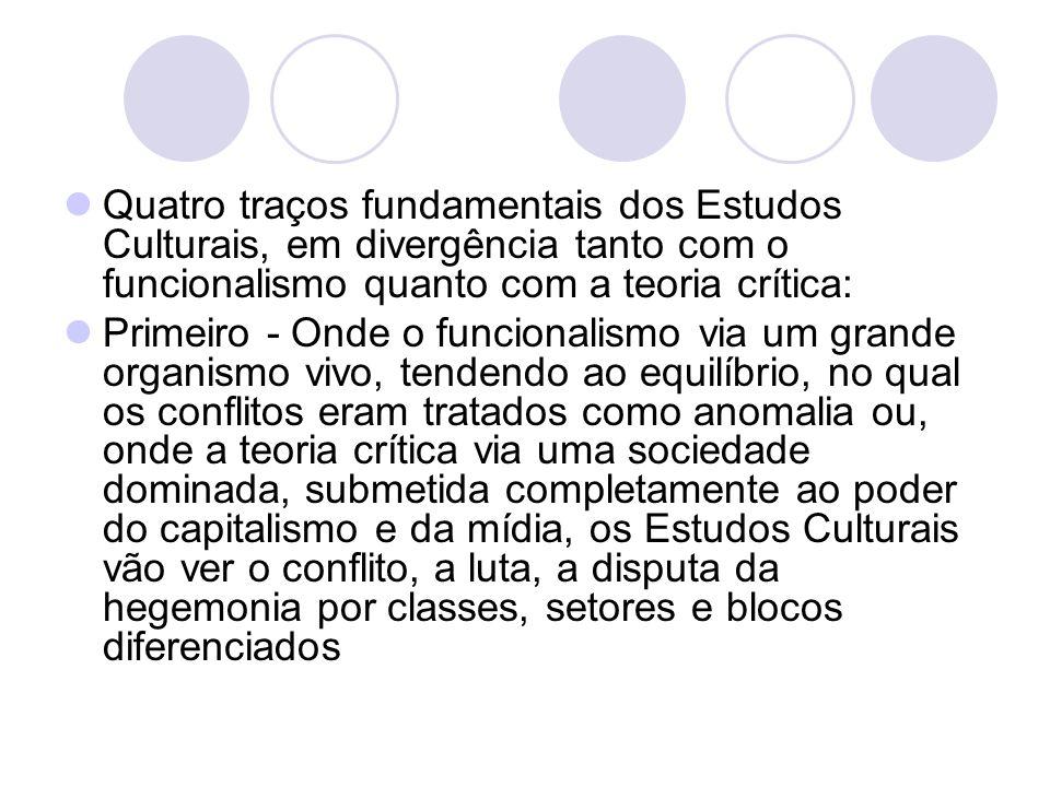 Quatro traços fundamentais dos Estudos Culturais, em divergência tanto com o funcionalismo quanto com a teoria crítica: