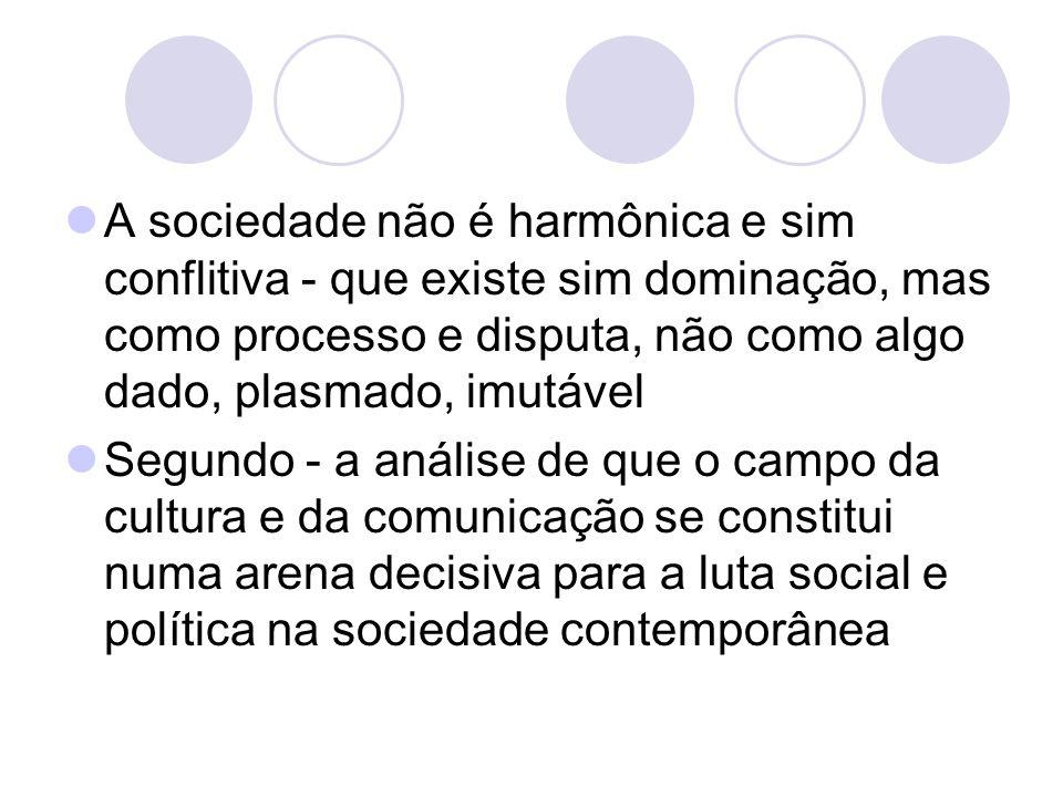 A sociedade não é harmônica e sim conflitiva - que existe sim dominação, mas como processo e disputa, não como algo dado, plasmado, imutável