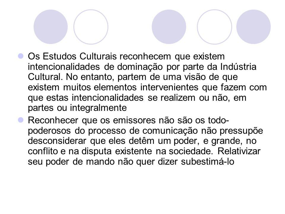 Os Estudos Culturais reconhecem que existem intencionalidades de dominação por parte da Indústria Cultural. No entanto, partem de uma visão de que existem muitos elementos intervenientes que fazem com que estas intencionalidades se realizem ou não, em partes ou integralmente