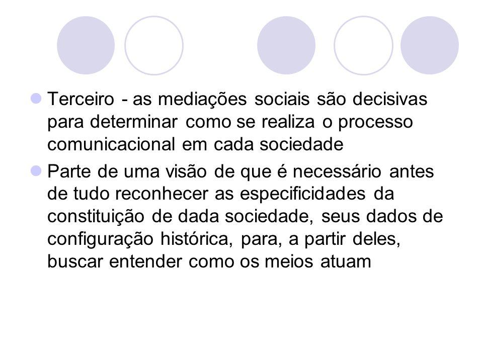 Terceiro - as mediações sociais são decisivas para determinar como se realiza o processo comunicacional em cada sociedade