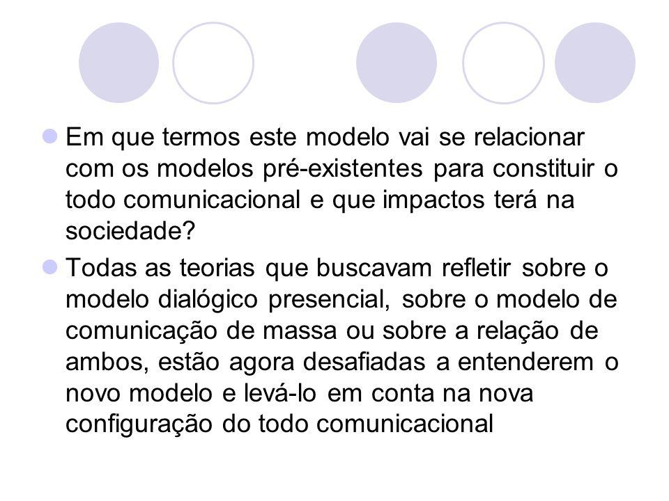 Em que termos este modelo vai se relacionar com os modelos pré-existentes para constituir o todo comunicacional e que impactos terá na sociedade