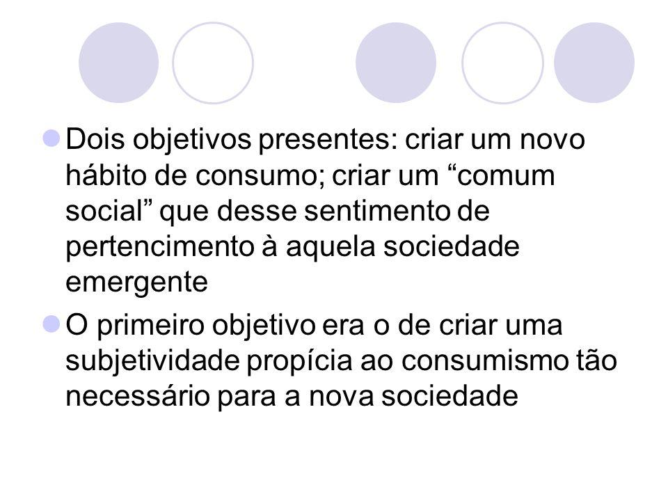 Dois objetivos presentes: criar um novo hábito de consumo; criar um comum social que desse sentimento de pertencimento à aquela sociedade emergente