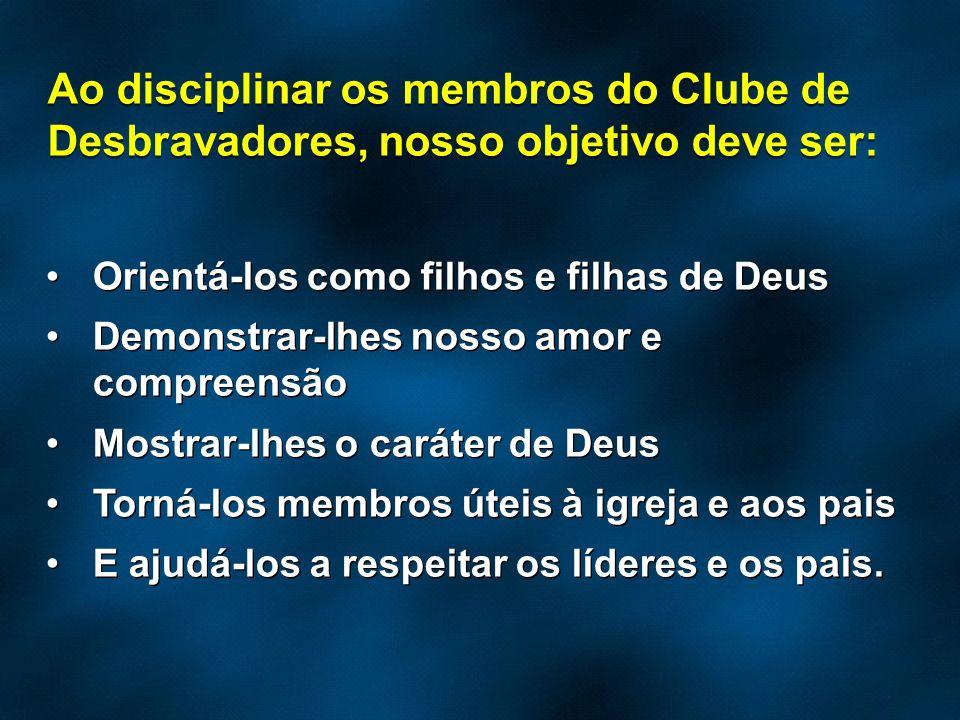 Ao disciplinar os membros do Clube de Desbravadores, nosso objetivo deve ser: