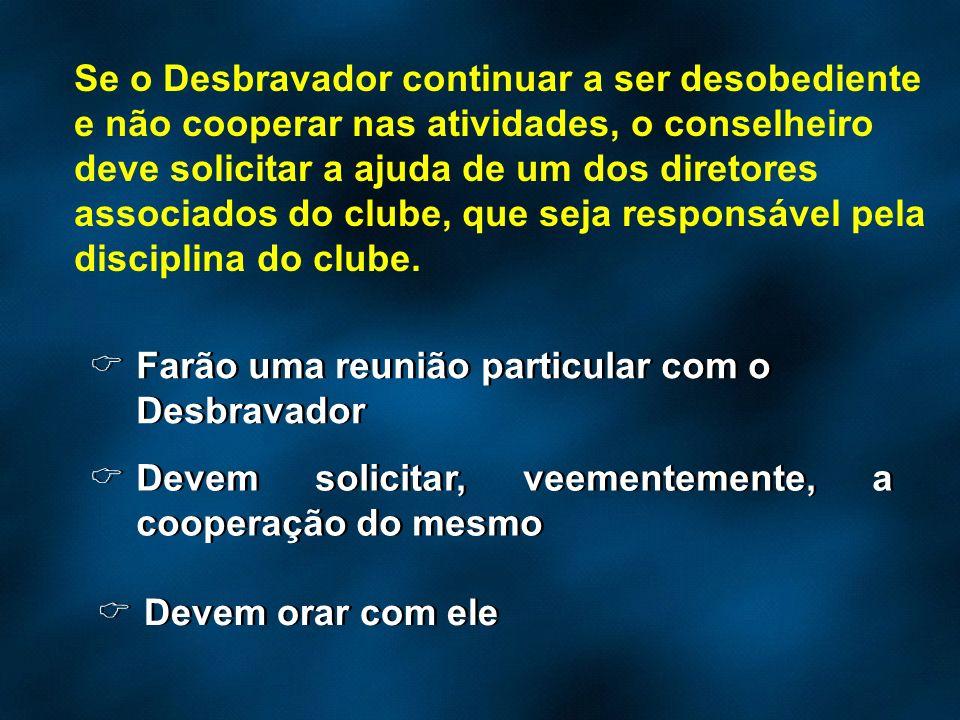 Se o Desbravador continuar a ser desobediente e não cooperar nas atividades, o conselheiro deve solicitar a ajuda de um dos diretores associados do clube, que seja responsável pela disciplina do clube.