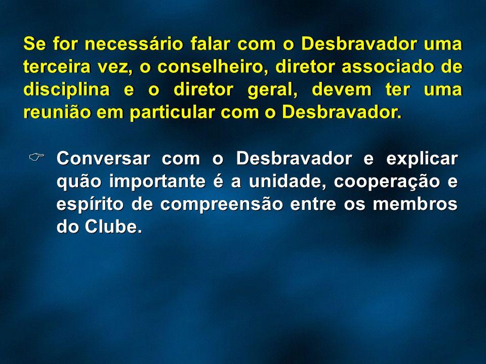 Se for necessário falar com o Desbravador uma terceira vez, o conselheiro, diretor associado de disciplina e o diretor geral, devem ter uma reunião em particular com o Desbravador.