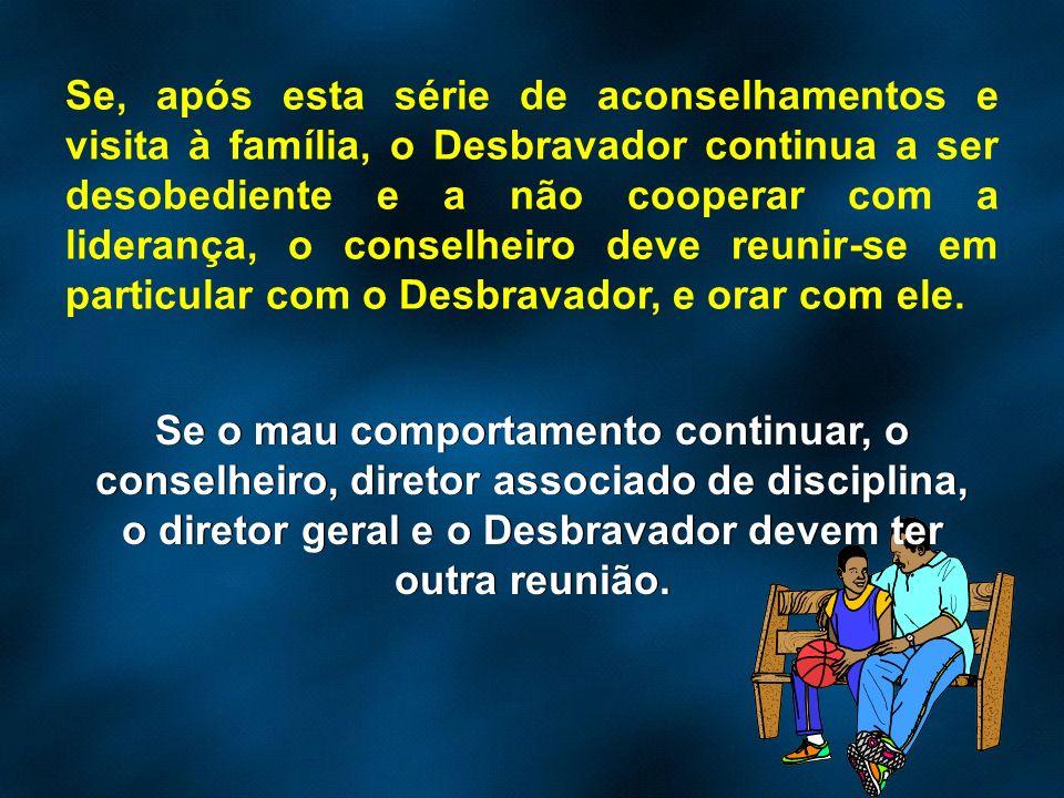 Se, após esta série de aconselhamentos e visita à família, o Desbravador continua a ser desobediente e a não cooperar com a liderança, o conselheiro deve reunir-se em particular com o Desbravador, e orar com ele.
