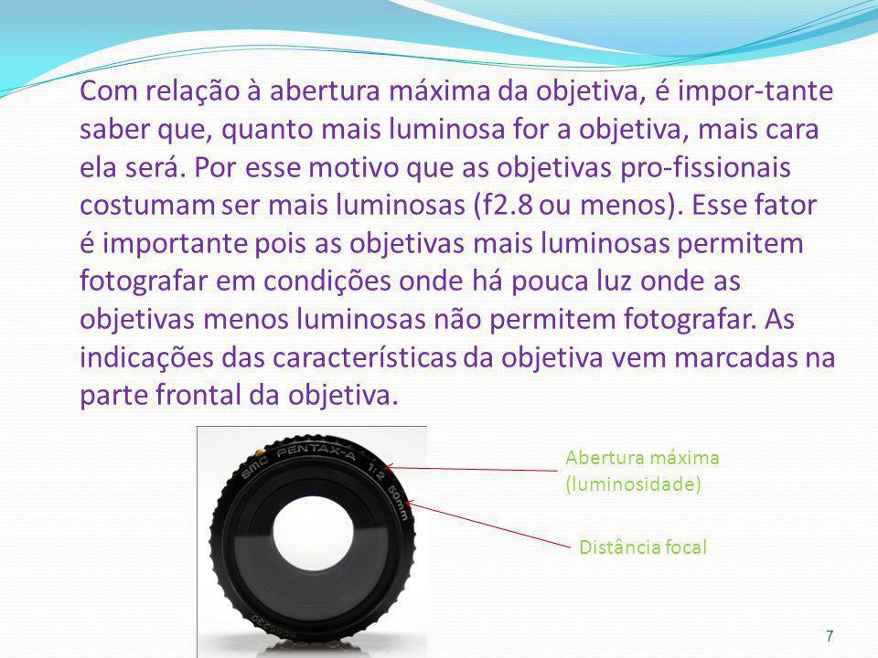 Com relação à abertura máxima da objetiva, é impor-tante saber que, quanto mais luminosa for a objetiva, mais cara ela será. Por esse motivo que as objetivas pro-fissionais costumam ser mais luminosas (f2.8 ou menos). Esse fator é importante pois as objetivas mais luminosas permitem fotografar em condições onde há pouca luz onde as objetivas menos luminosas não permitem fotografar. As indicações das características da objetiva vem marcadas na parte frontal da objetiva.