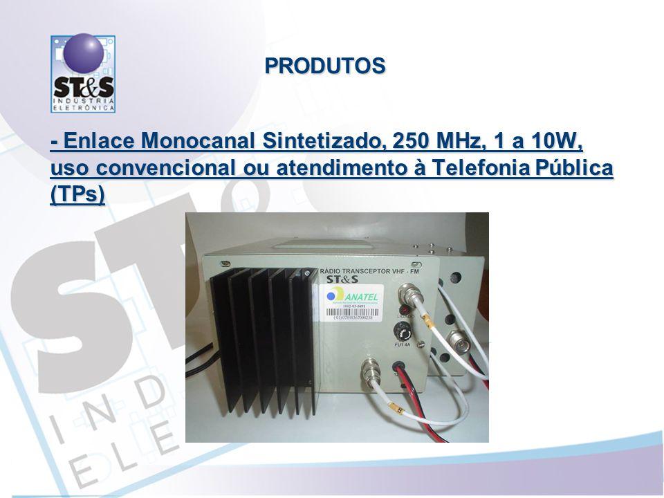 PRODUTOS - Enlace Monocanal Sintetizado, 250 MHz, 1 a 10W, uso convencional ou atendimento à Telefonia Pública (TPs)