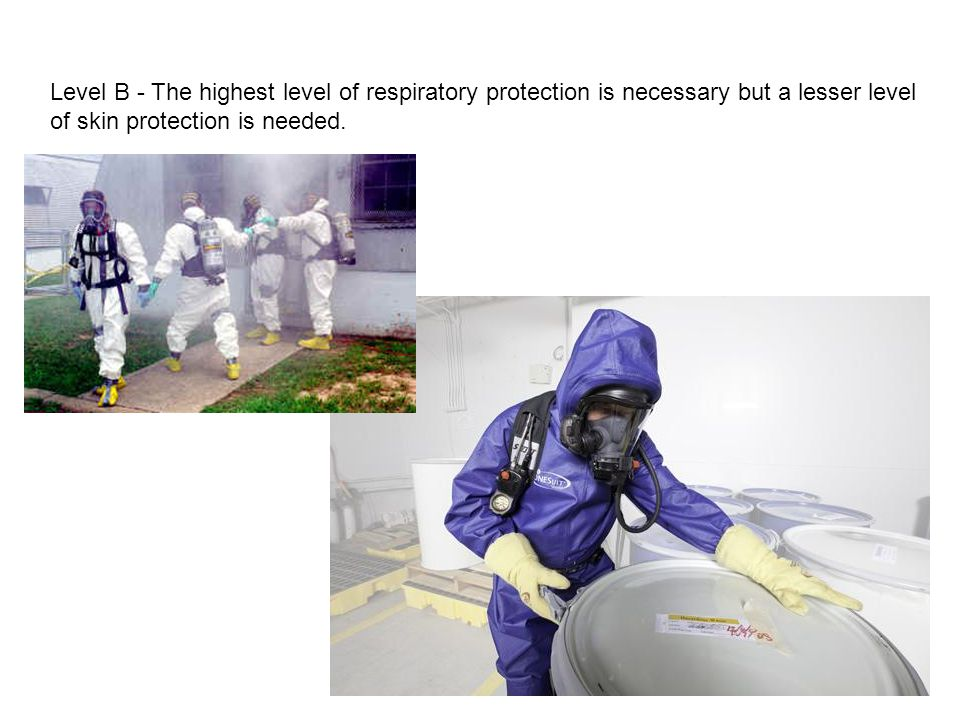 Level B - The highest level of respiratory protection is necessary but a lesser level of skin protection is needed.