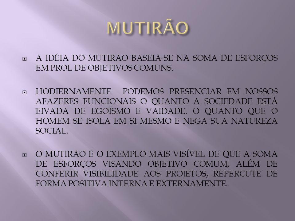 MUTIRÃO A IDÉIA DO MUTIRÃO BASEIA-SE NA SOMA DE ESFORÇOS EM PROL DE OBJETIVOS COMUNS.
