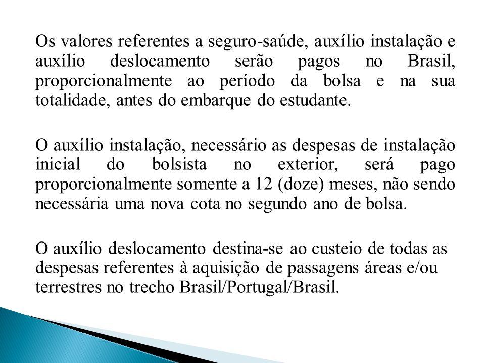 Os valores referentes a seguro-saúde, auxílio instalação e auxílio deslocamento serão pagos no Brasil, proporcionalmente ao período da bolsa e na sua totalidade, antes do embarque do estudante.