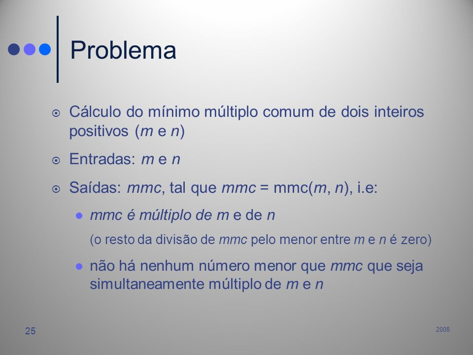 Problema Cálculo do mínimo múltiplo comum de dois inteiros positivos (m e n) Entradas: m e n. Saídas: mmc, tal que mmc = mmc(m, n), i.e: