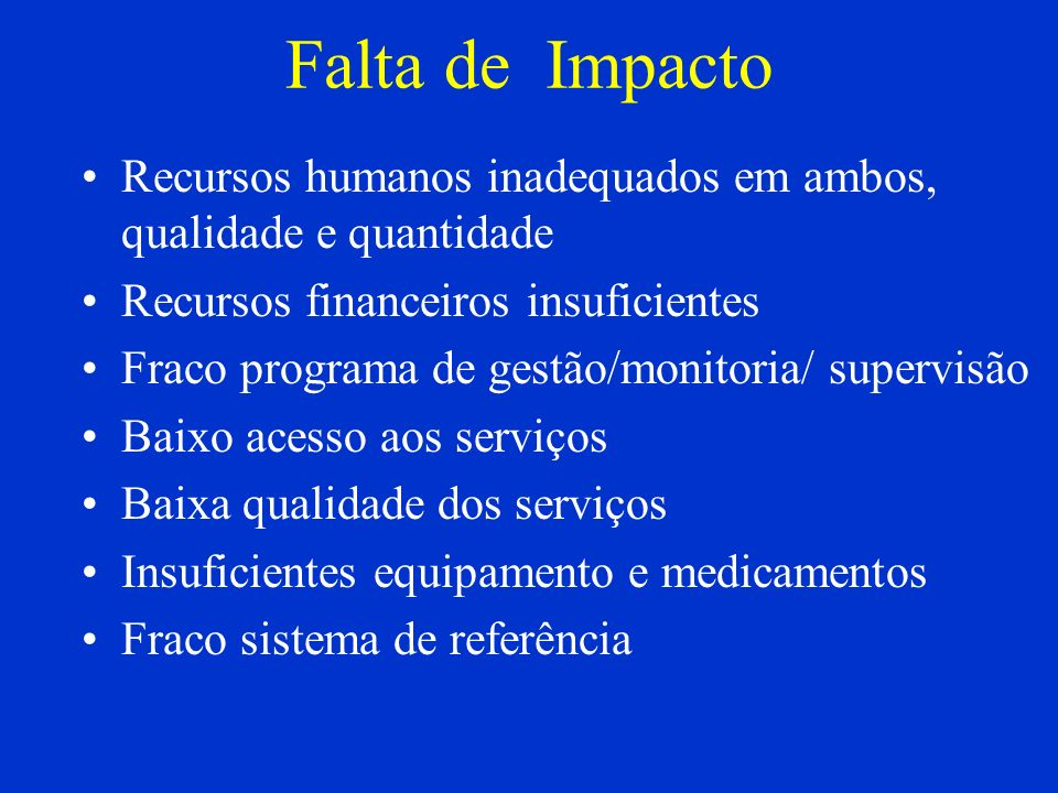 Falta de Impacto Recursos humanos inadequados em ambos, qualidade e quantidade. Recursos financeiros insuficientes.