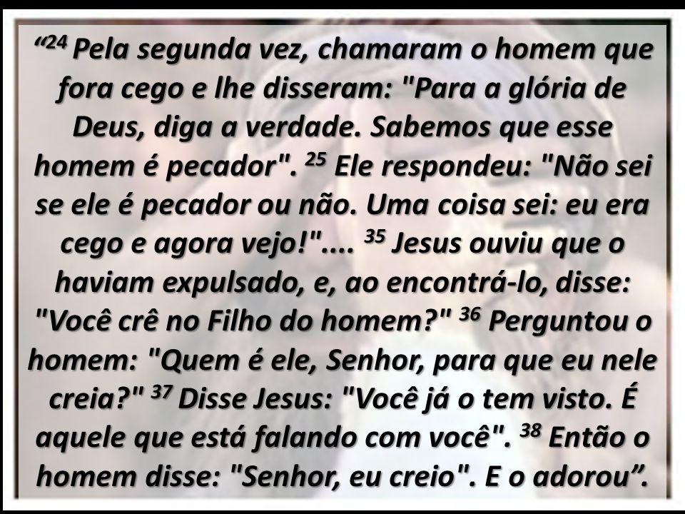 24 Pela segunda vez, chamaram o homem que fora cego e lhe disseram: Para a glória de Deus, diga a verdade.