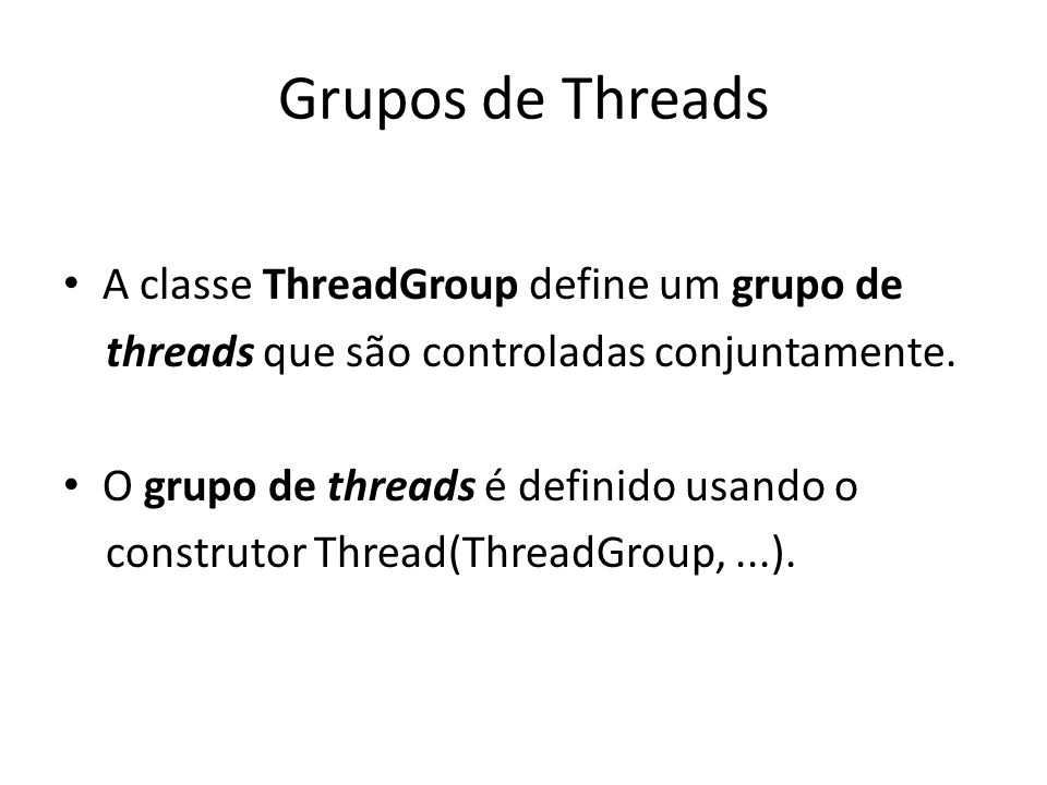 Grupos de Threads A classe ThreadGroup define um grupo de