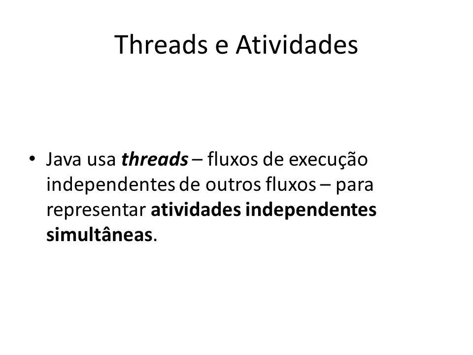Threads e Atividades Java usa threads – fluxos de execução independentes de outros fluxos – para representar atividades independentes simultâneas.