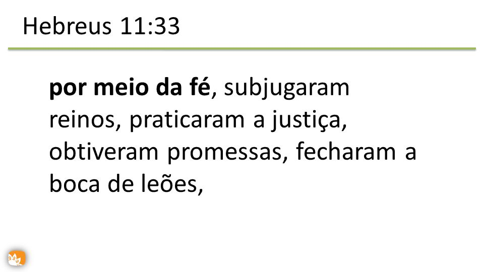 Hebreus 11:33 por meio da fé, subjugaram reinos, praticaram a justiça, obtiveram promessas, fecharam a boca de leões,