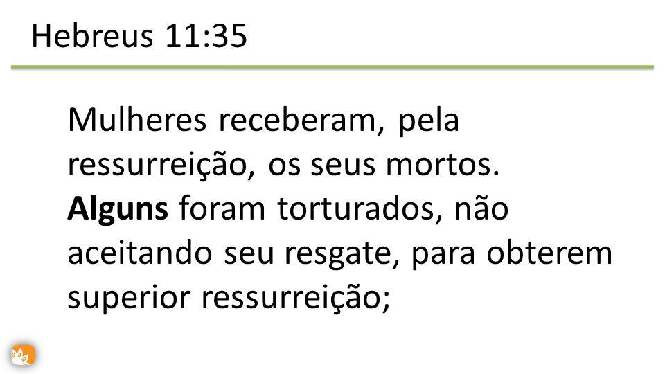 Hebreus 11:35 Mulheres receberam, pela ressurreição, os seus mortos.