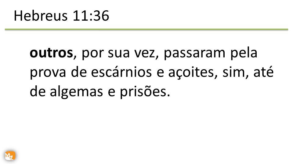 Hebreus 11:36 outros, por sua vez, passaram pela prova de escárnios e açoites, sim, até de algemas e prisões.