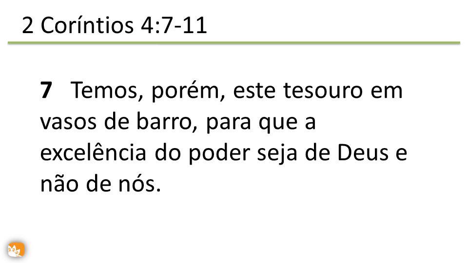 2 Coríntios 4:7-11 7 Temos, porém, este tesouro em vasos de barro, para que a excelência do poder seja de Deus e não de nós.