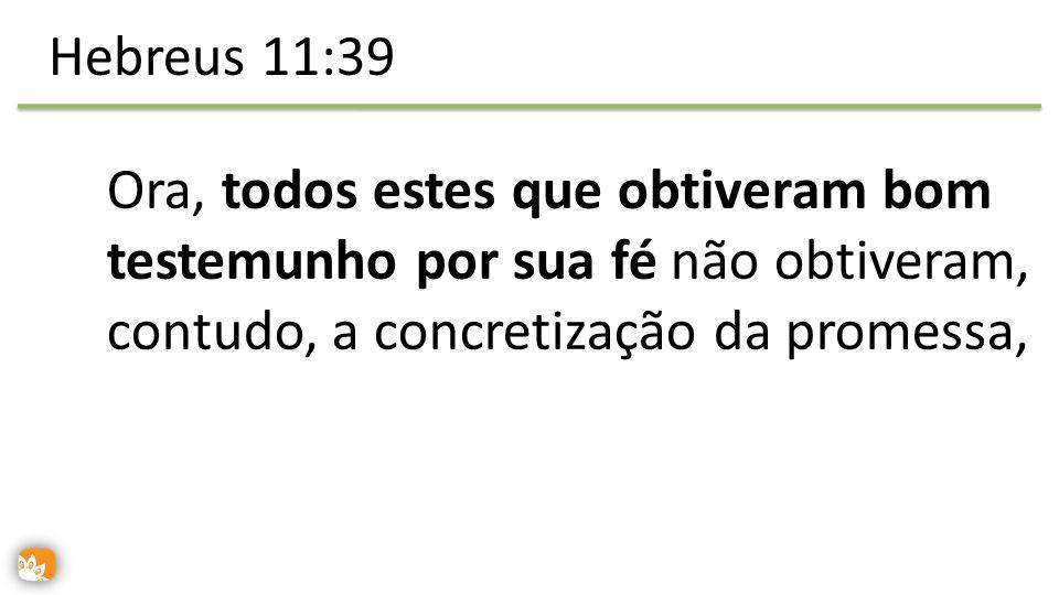 Hebreus 11:39 Ora, todos estes que obtiveram bom testemunho por sua fé não obtiveram, contudo, a concretização da promessa,