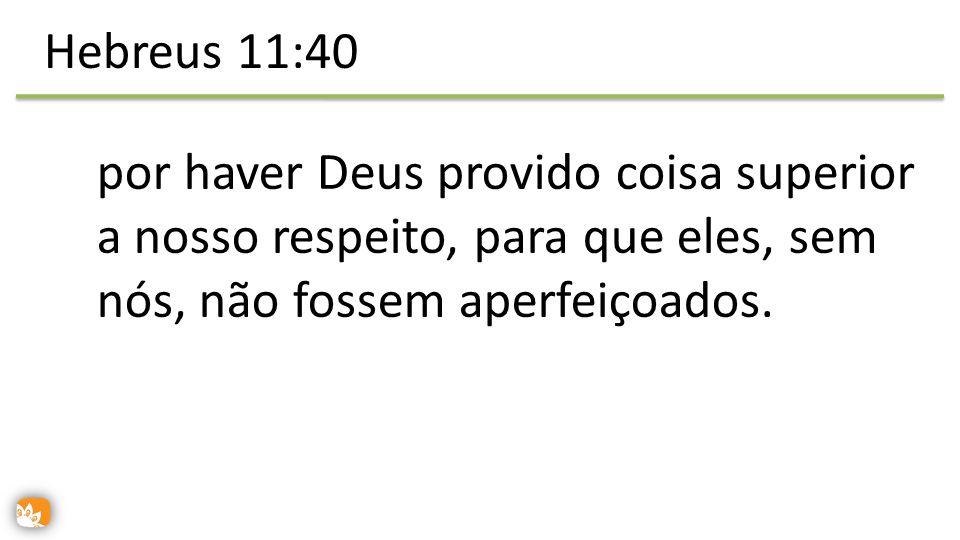 Hebreus 11:40 por haver Deus provido coisa superior a nosso respeito, para que eles, sem nós, não fossem aperfeiçoados.