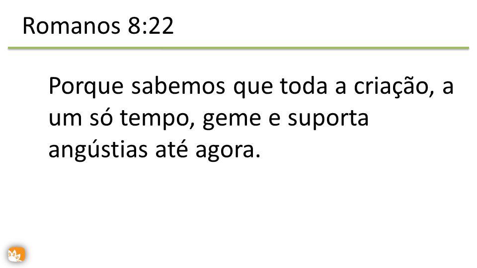 Romanos 8:22 Porque sabemos que toda a criação, a um só tempo, geme e suporta angústias até agora.