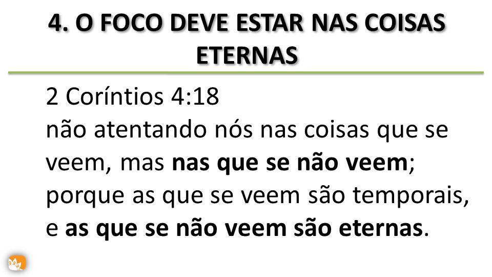 4. O FOCO DEVE ESTAR NAS COISAS ETERNAS