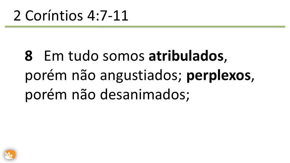 2 Coríntios 4:7-11 8 Em tudo somos atribulados, porém não angustiados; perplexos, porém não desanimados;