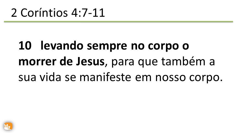 2 Coríntios 4:7-11 10 levando sempre no corpo o morrer de Jesus, para que também a sua vida se manifeste em nosso corpo.