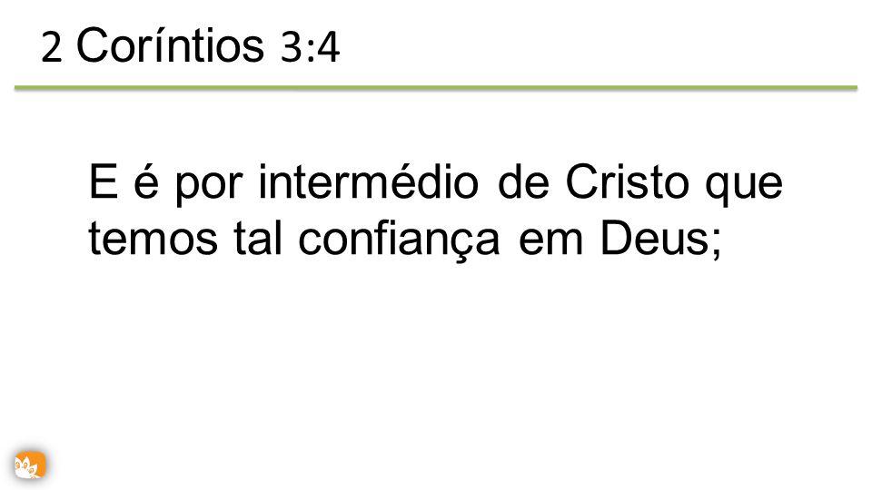 2 Coríntios 3:4 E é por intermédio de Cristo que temos tal confiança em Deus;