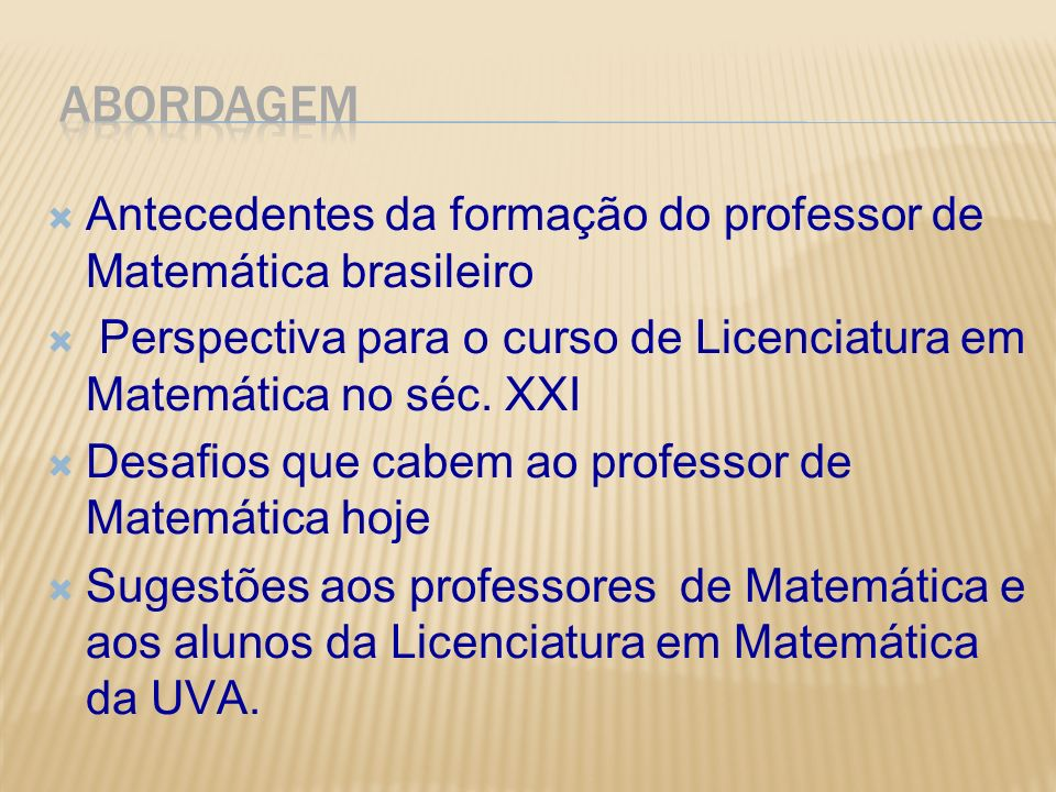 ABORDAGEM Antecedentes da formação do professor de Matemática brasileiro. Perspectiva para o curso de Licenciatura em Matemática no séc. XXI.