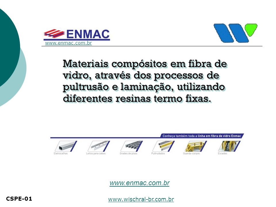 www.enmac.com.br Materiais compósitos em fibra de vidro, através dos processos de pultrusão e laminação, utilizando diferentes resinas termo fixas.