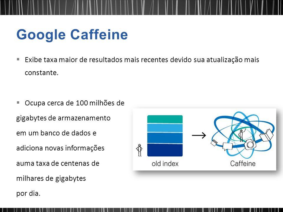Google Caffeine Exibe taxa maior de resultados mais recentes devido sua atualização mais constante.