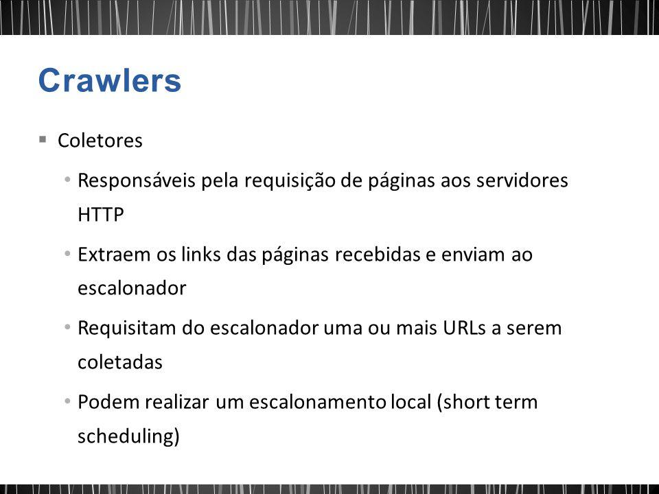 Crawlers Coletores. Responsáveis pela requisição de páginas aos servidores HTTP. Extraem os links das páginas recebidas e enviam ao escalonador.