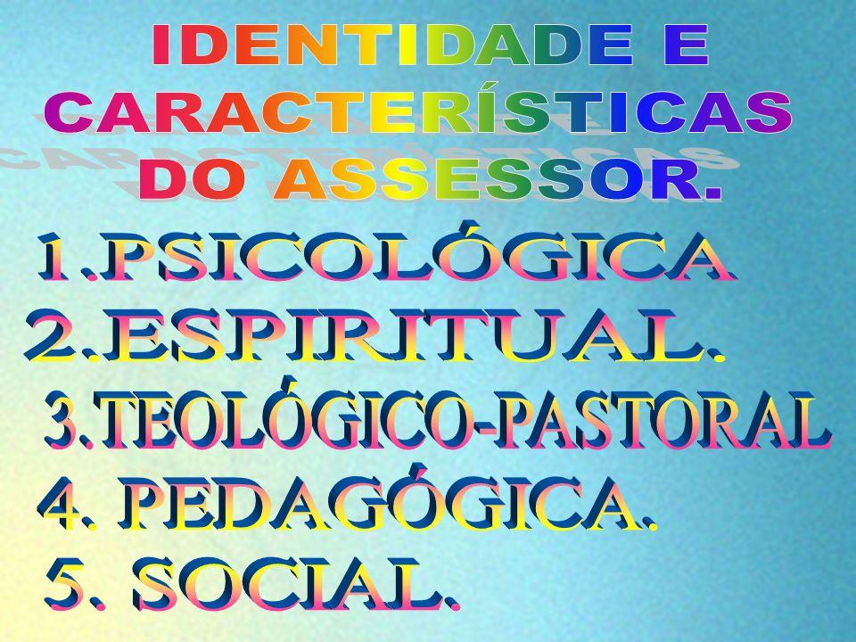 IDENTIDADE E CARACTERÍSTICAS. DO ASSESSOR. 1.PSICOLÓGICA. 2.ESPIRITUAL. 3.TEOLÓGICO-PASTORAL. 4. PEDAGÓGICA.