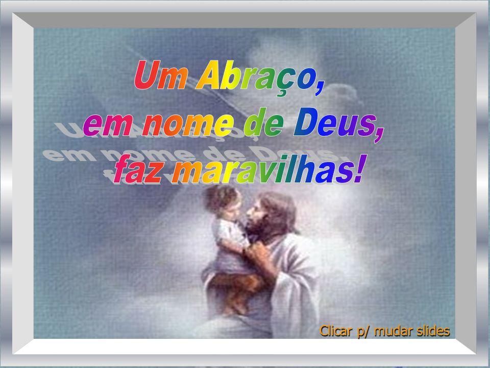Um Abraço, em nome de Deus, faz maravilhas! Clicar p/ mudar slides