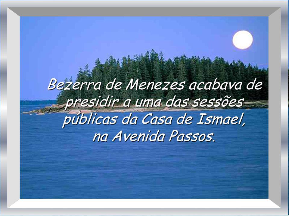 Bezerra de Menezes acabava de presidir a uma das sessões públicas da Casa de Ismael,