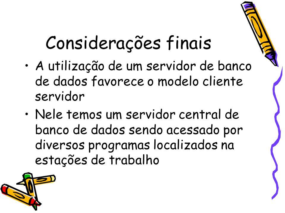 Considerações finais A utilização de um servidor de banco de dados favorece o modelo cliente servidor.
