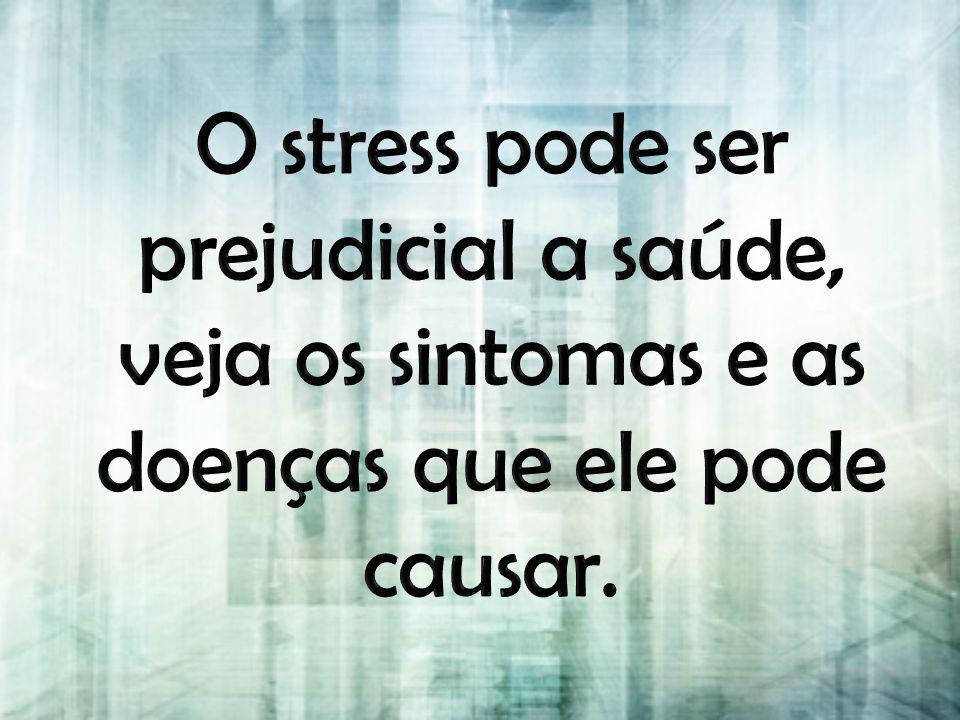 O stress pode ser prejudicial a saúde, veja os sintomas e as doenças que ele pode causar.