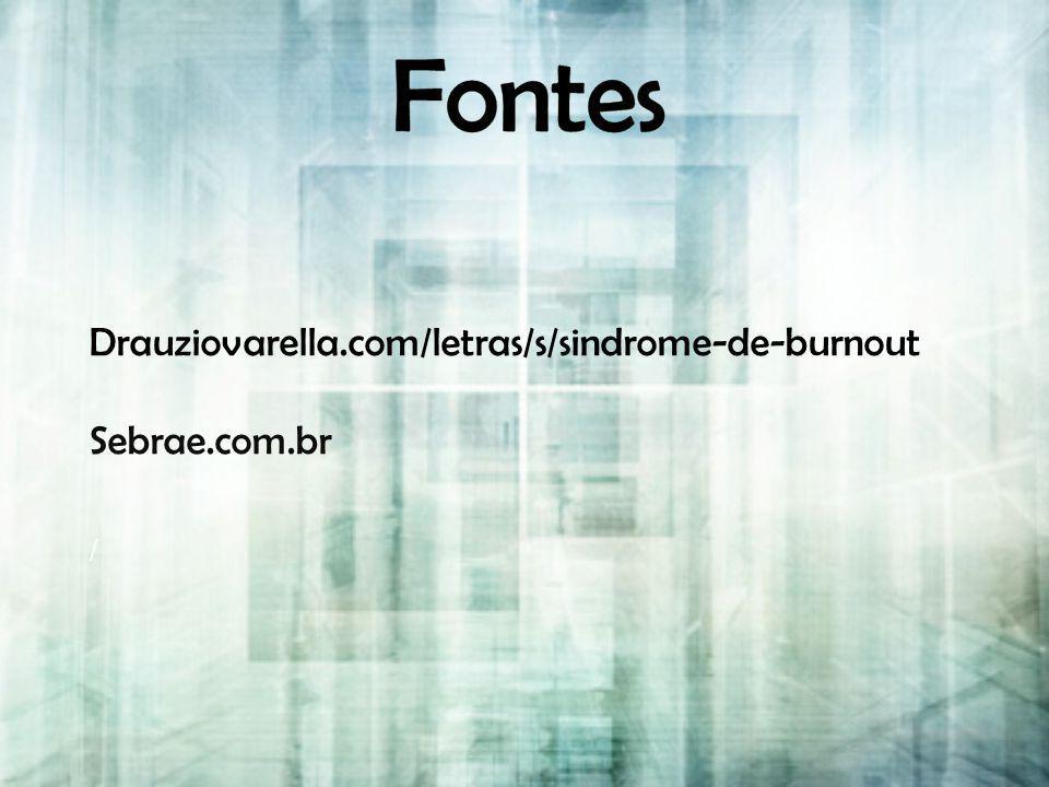 Fontes Drauziovarella.com/letras/s/sindrome-de-burnout Sebrae.com.br /